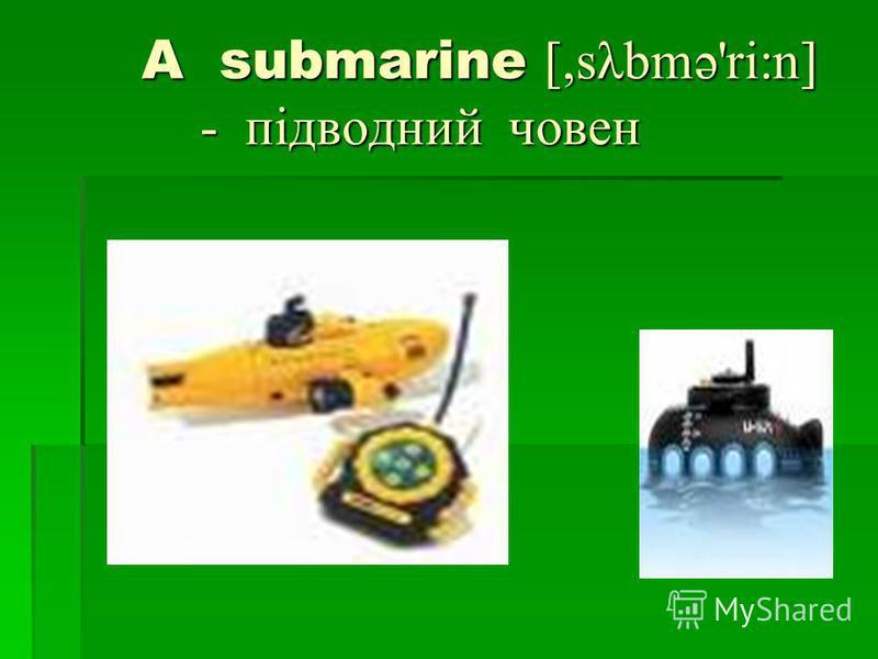 A submarine [,sλbmə'ri:n] - підводний човен A submarine [,sλbmə'ri:n] - підводний човен