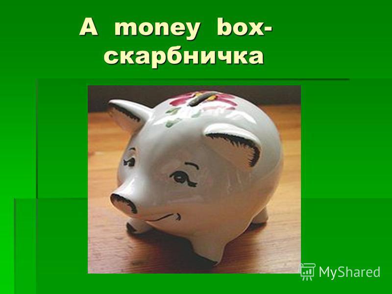 A money box- скарбничка A money box- скарбничка