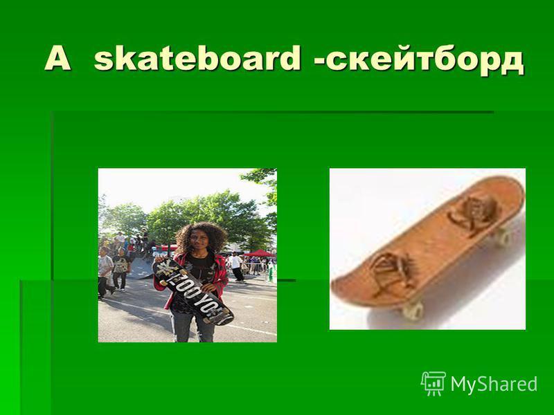 A skateboard -скейтборд A skateboard -скейтборд