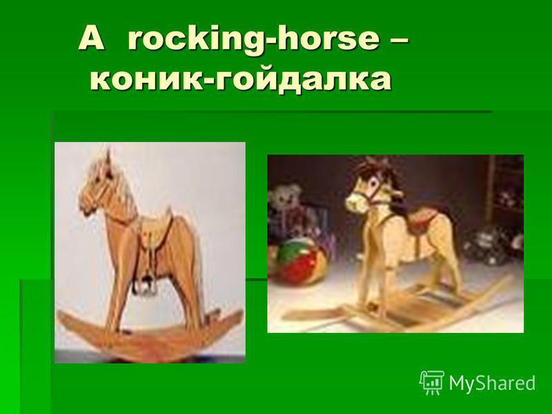 A rocking-horse – коник-гойдалка A rocking-horse – коник-гойдалка