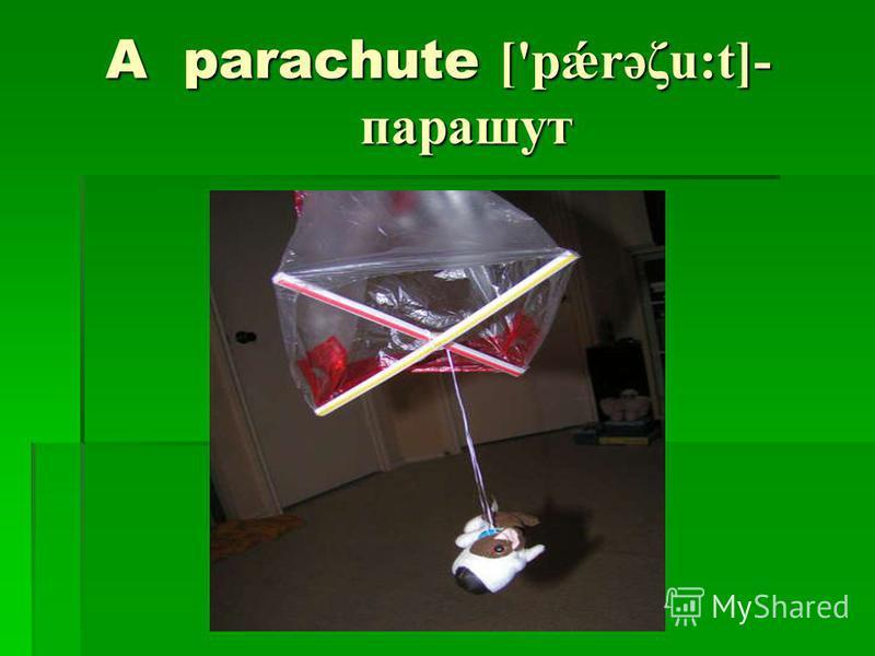 A parachute ['pǽrəζu:t]- парашут A parachute ['pǽrəζu:t]- парашут