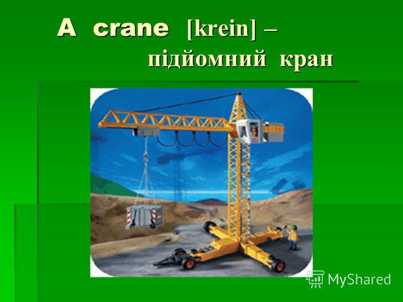 A crane [krein] – підйомний кран A crane [krein] – підйомний кран