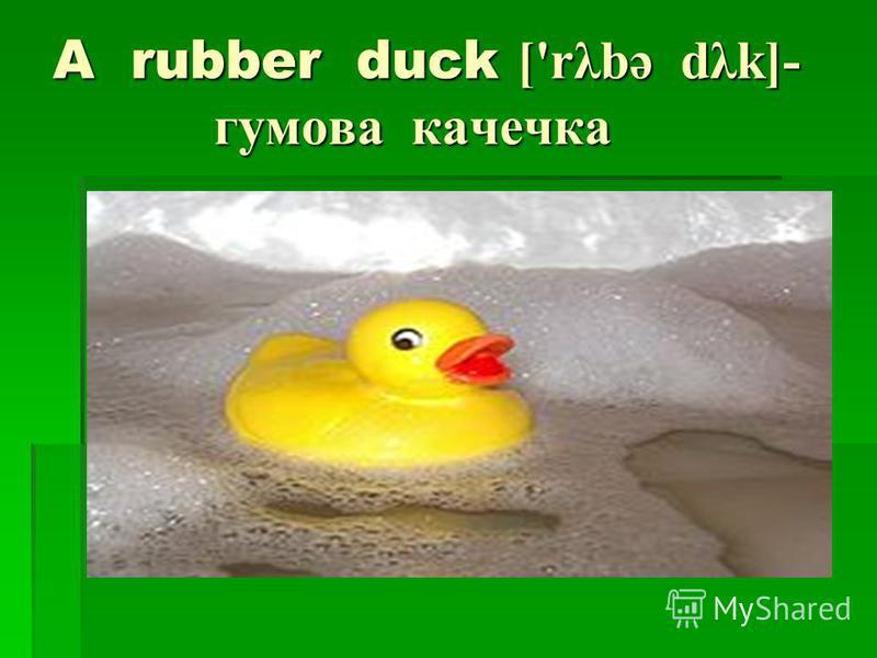 A rubber duck ['rλbə dλk]- гумова качечка
