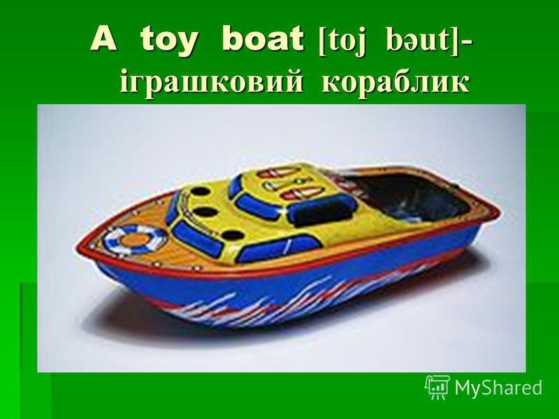 A toy boat [toj bəut]- іграшковий кораблик A toy boat [toj bəut]- іграшковий кораблик