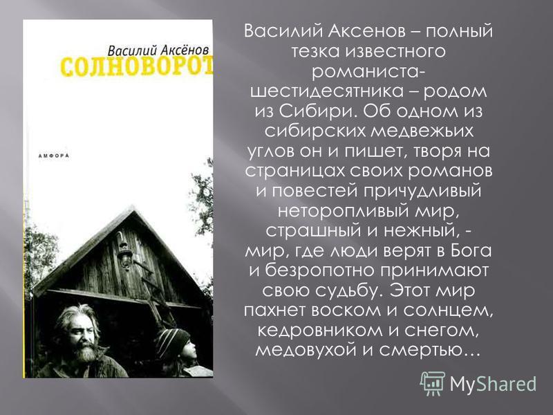 Василий Аксенов – полный тезка известного романиста- шестидесятника – родом из Сибири. Об одном из сибирских медвежьих углов он и пишет, творя на страницах своих романов и повестей причудливый неторопливый мир, страшный и нежный, - мир, где люди веря