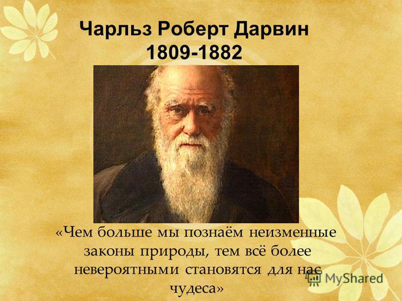 Чарльз Роберт Дарвин 1809-1882 «Чем больше мы познаём неизменные законы природы, тем всё более невероятными становятся для нас чудеса»