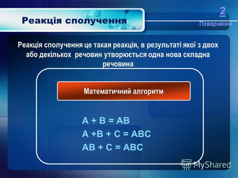 Реакція сполучення A + B = AB A +B + C = ABC AB + C = ABC Математичний алгоритм Реакція сполучення це такая реакція, в результаті якої з двох або декількох речовин утворюється одна нова складна речовина Повернення 2