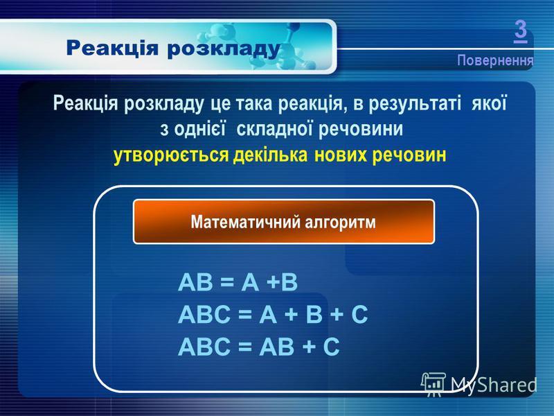 Реакція розкладу AB = A +B ABC = A + B + C ABC = AB + C Математичний алгоритм Реакція розкладу це така реакція, в результаті якої з однієї складної речовини утворюється декілька нових речовин Повернення 3