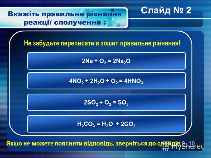 Вкажіть правильне рівняння реакції сполучення : 2Na + O 2 = 2Na 2 O 4NO 2 + 2H 2 O + O 2 = 4HNO 3 2SO 2 + O 2 = SO 3 H 2 CO 3 = H 2 O + 2CO 2 Не забудьте переписати в зошит правильне рівняння! Якщо не можете пояснити відповідь, зверніться до слайдів