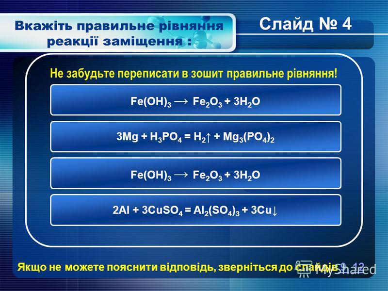 Вкажіть правильне рівняння реакції заміщення : Fe(OH) 3 Fe 2 O 3 + 3H 2 O 3Mg + H 3 PO 4 = H 2 + Mg 3 (PO 4 ) 2 Fe(OH) 3 Fe 2 O 3 + 3H 2 O 2Al + 3CuSO 4 = Al 2 (SO 4 ) 3 + 3Cu Не забудьте переписати в зошит правильне рівняння! Якщо не можете пояснити