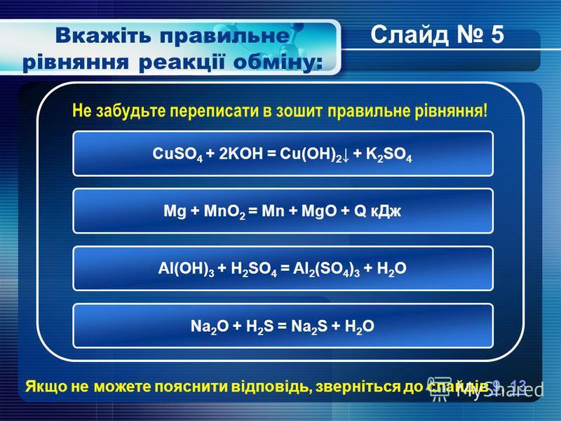 Вкажіть правильне рівняння реакції обміну: CuSO 4 + 2KOH = Cu(OH) 2 + K 2 SO 4 Mg + MnO 2 = Mn + MgO + Q кДж Al(OH) 3 + H 2 SO 4 = Al 2 (SO 4 ) 3 + H 2 O Na 2 O + H 2 S = Na 2 S + H 2 O Не забудьте переписати в зошит правильне рівняння! Якщо не может