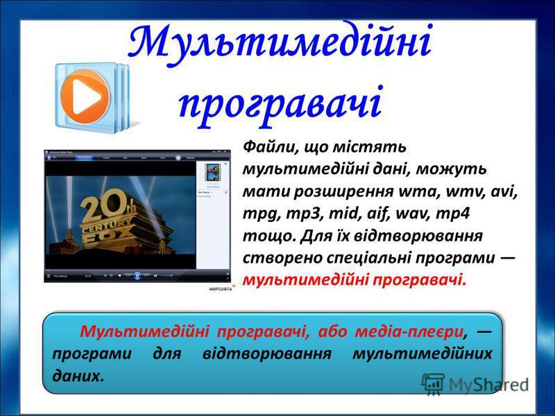 Мультимедійні програвачі, або медіа-плеєри, програми для відтворювання мультимедійних даних. Файли, що містять мультимедійні дані, можуть мати розширення wma, wmv, avi, mpg, mp3, mid, aif, wav, mp4 тощо. Для їх відтворювання створено спеціальні прог