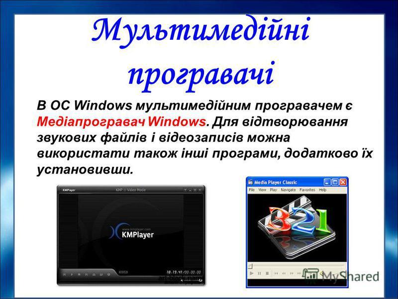 В ОС Windows мультимедійним програвачем є Медіапрогравач Windows. Для відтворювання звукових файлів і відеозаписів можна використати також інші програми, додатково їх установивши. Мультимедійні програвачі