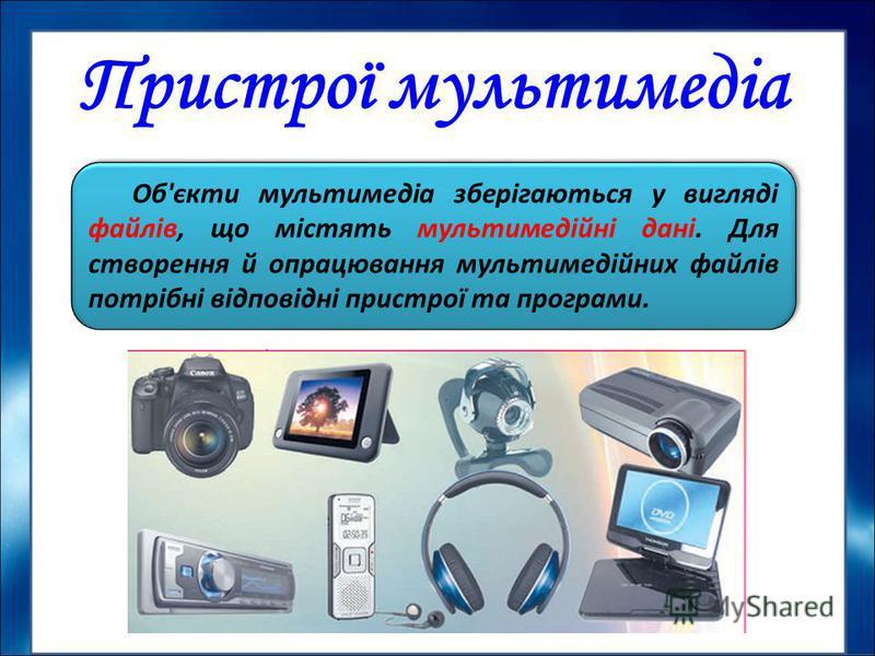 Пристрої мультимедіа Об'єкти мультимедіа зберігаються у вигляді файлів, що містять мультимедійні дані. Для створення й опрацювання мультимедійних файлів потрібні відповідні пристрої та програми.