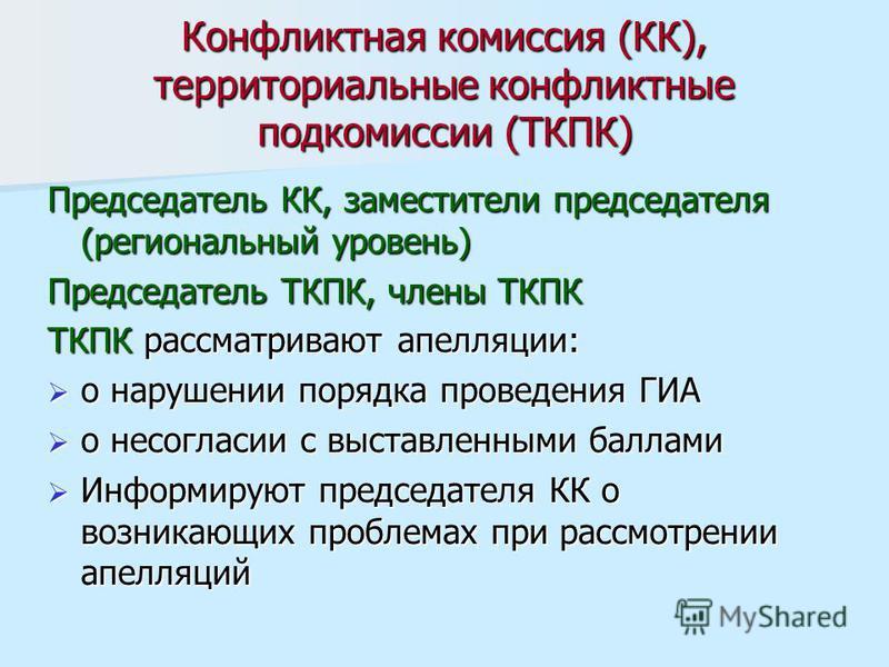 Конфликтная комиссия (КК), территориальные конфликтные подкомиссии (ТКПК) Председатель КК, заместители председателя (региональный уровень) Председатель ТКПК, члены ТКПК ТКПК рассматривают апелляции: о нарушении порядка проведения ГИА о нарушении поря