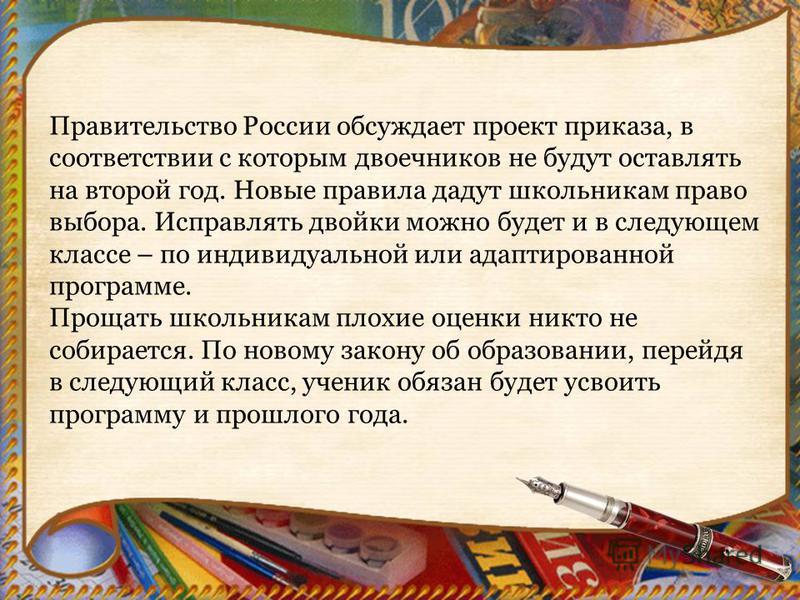 Правительство России обсуждает проект приказа, в соответствии с которым двоечников не будут оставлять на второй год. Новые правила дадут школьникам право выбора. Исправлять двойки можно будет и в следующем классе – по индивидуальной или адаптированно