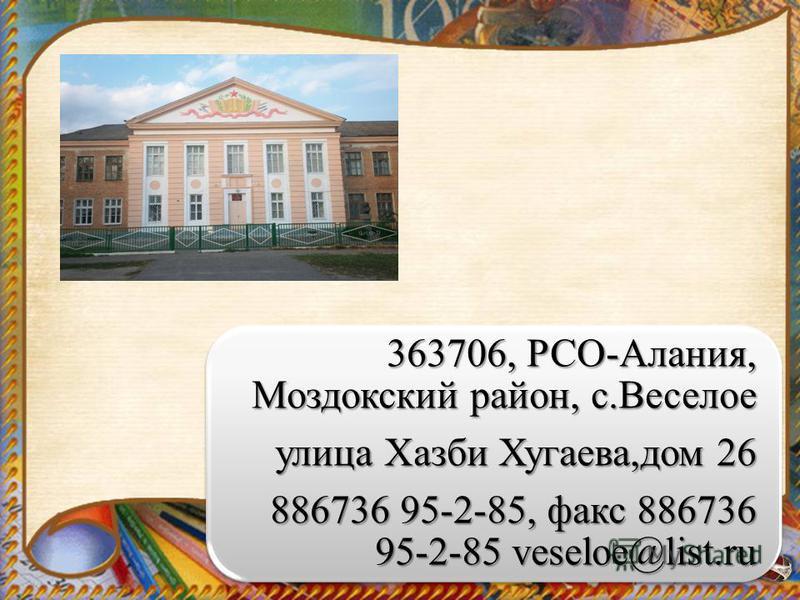 363706, РСО-Алания, Моздокский район, с.Веселое улица Хазби Хугаева,дом 26 886736 95-2-85, факс 886736 95-2-85 veseloe@list.ru