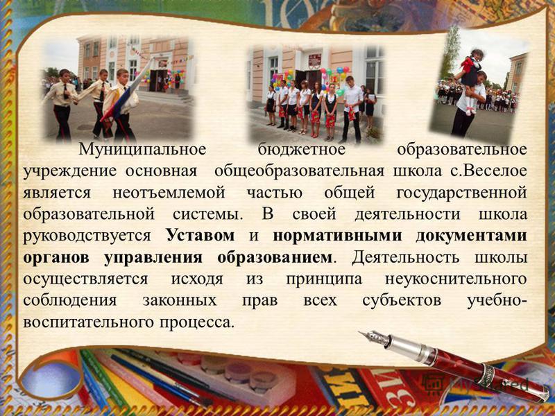 Муниципальное бюджетное образовательное учреждение основная общеобразовательная школа с.Веселое является неотъемлемой частью общей государственной образовательной системы. В своей деятельности школа руководствуется Уставом и нормативными документами