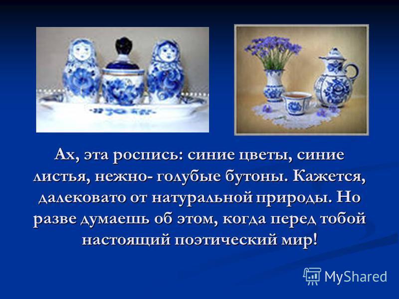 Ах, эта роспись: синие цветы, синие листья, нежно- голубые бутоны. Кажется, далековато от натуральной природы. Но разве думаешь об этом, когда перед тобой настоящий поэтический мир!