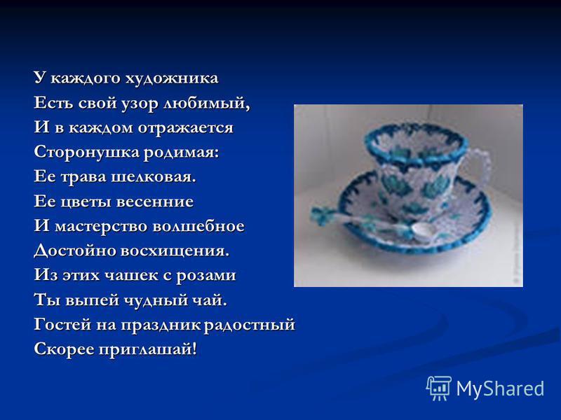У каждого художника Есть свой узор любимый, И в каждом отражается Сторонушка родимая: Ее трава шелковая. Ее цветы весенние И мастерство волшебное Достойно восхищения. Из этих чашек с розами Ты выпей чудный чай. Гостей на праздник радостный Скорее при