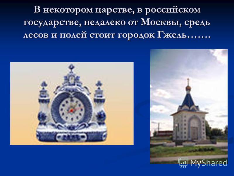 В некотором царстве, в российском государстве, недалеко от Москвы, средь лесов и полей стоит городок Гжель…….