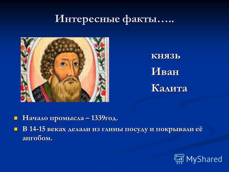 Интересные факты….. князь князь Иван Иван Калита Калита Начало промысла – 1339 год. Начало промысла – 1339 год. В 14-15 веках делали из глины посуду и покрывали её ангобом. В 14-15 веках делали из глины посуду и покрывали её ангобом.