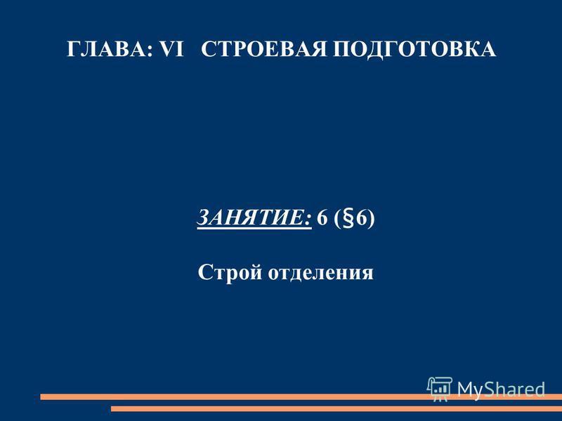 ГЛАВА: VI СТРОЕВАЯ ПОДГОТОВКА ЗАНЯТИЕ: 6 (§6) Строй отделения