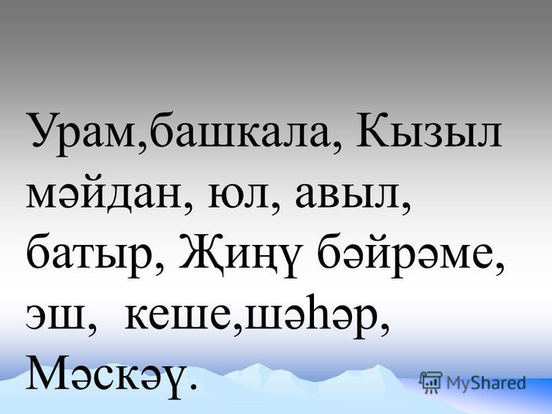 Урам,башкала, Кызыл мәйдан, юл, авыл, батыр, Җиңү бәйрәме, эш, кеше,шәһәр, Мәскәү.