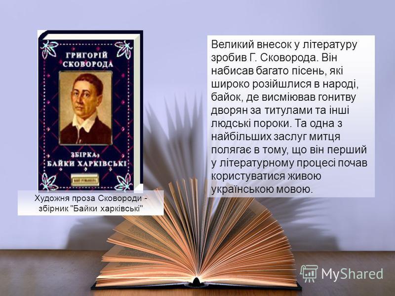 Великий внесок у літературу зробив Г. Сковорода. Він набисав багато пісень, які широко розійшлися в народі, байок, де висміював гонитву дворян за титулами та інші людські пороки. Та одна з найбільших заслуг митця полягає в тому, що він перший у літер