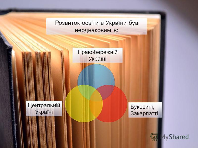 Розвиток освіти в України був неоднаковим в: Правобережній Україні Буковині, Закарпатті Центральній Україні