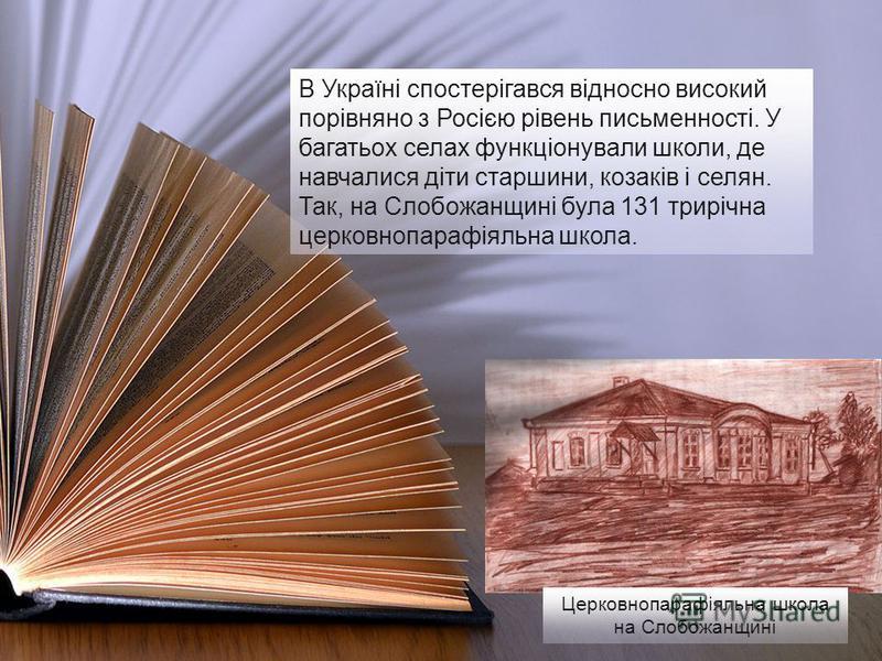 В Україні спостерігався відносно високий порівняно з Росією рівень письменності. У багатьох селах функціонували школи, де навчалися діти старшини, козаків і селян. Так, на Слобожанщині була 131 трирічна церковнопарафіяльна школа. Церковнопарафіяльна