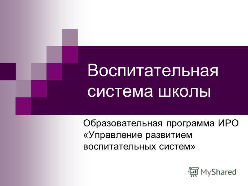 Воспитательная система школы Образовательная программа ИРО «Управление развитием воспитательных систем»