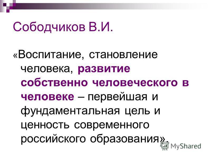 Сободчиков В.И. « Воспитание, становление человека, развитие собственно человеческого в человеке – первейшая и фундаментальная цель и ценность современного российского образования».