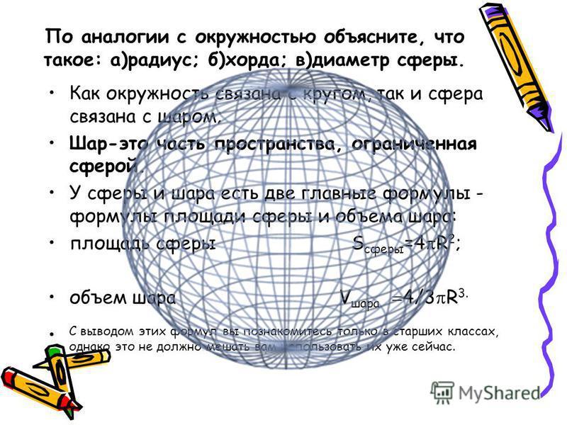 По аналогии с окружностью объясните, что такое: а)радиус; б)хорда; в)диаметр сферы. Как окружность связана с кругом, так и сфера связана с шаром; Шар-это часть пространства, ограниченная сферой. У сферы и шара есть две главные формулы - формулы площа