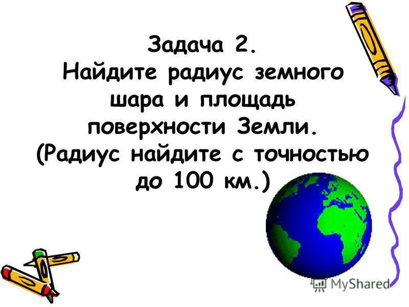 Задача 2. Найдите радиус земного шара и площадь поверхности Земли. (Радиус найдите с точностью до 100 км.)