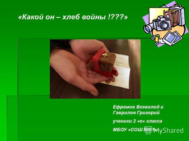 «Какой он – хлеб войны !???» Ефремов Всеволод и Гаврилов Григорий ученики 2 «е» класса МБОУ «СОШ 61»