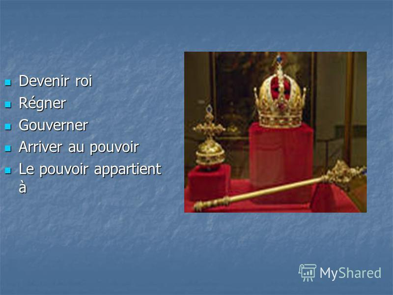Devenir roi Devenir roi Régner Régner Gouverner Gouverner Arriver au pouvoir Arriver au pouvoir Le pouvoir appartient à Le pouvoir appartient à