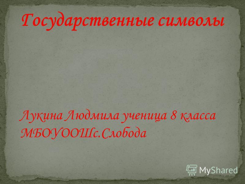 Государственные символы Лукина Людмила ученица 8 класса МБОУООШс.Слобода