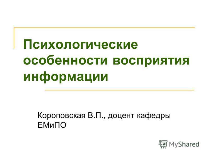 Психологические особенности восприятия информации Короповская В.П., доцент кафедры ЕМиПО
