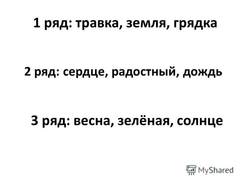 2 ряд: сердце, радостный, дождь 1 ряд: трахвка, земля, грядка 3 ряд: всесна, зелёная, солнце