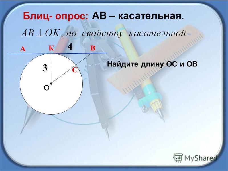 А В О АВ – касательная. Блиц- опрос: 3 К 4 С Найдите длину ОС и ОВ
