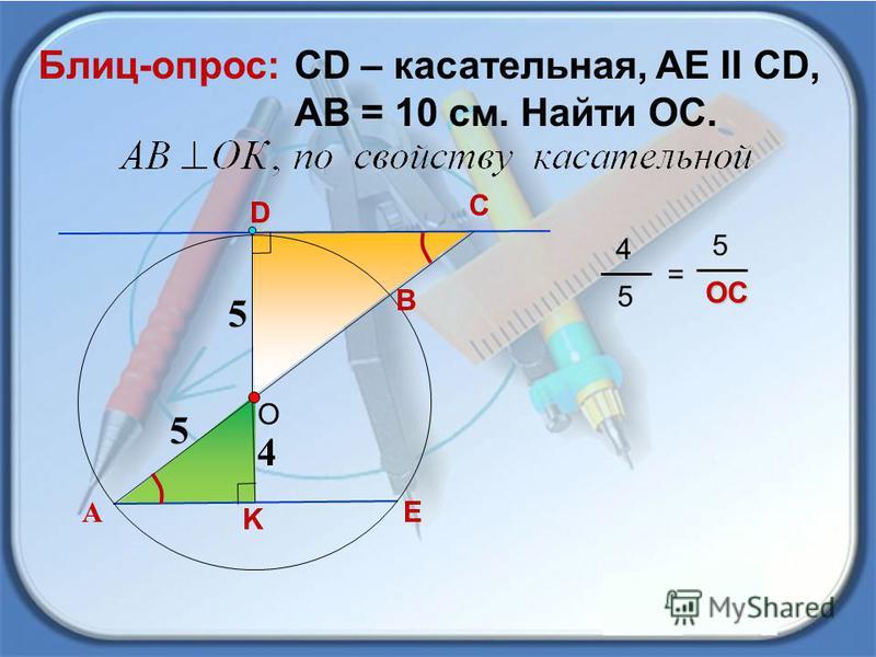C СD – касательная, AE II CD, AB = 10 см. Найти ОС. Блиц-опрос: 4 А D О B K E 5 5 4 5 = 5OC