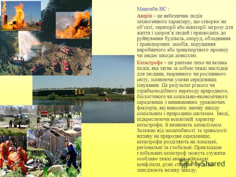 Маштаби НС : Аварія – це небезпечна подія техногенного характеру, що створює на обєкті, території або акваторії загрозу для життя і здоровя людей і призводить до руйнування будівель, споруд, обладнання і транспортних засобів, порушення виробничого аб