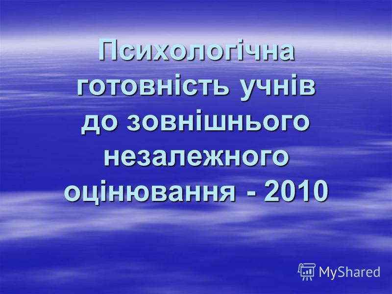 Психологічна готовність учнів до зовнішнього незалежного оцінювання - 2010