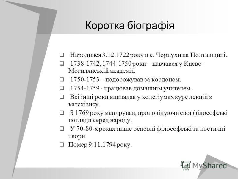 Коротка біографія Народився 3.12.1722 року в с. Чорнухи на Полтавщині. 1738-1742, 1744-1750 роки – навчався у Києво- Могилянській академії. 1750-1753 – подорожував за кордоном. 1754-1759 - працював домашнім учителем. Всі інші роки викладав у колегіум