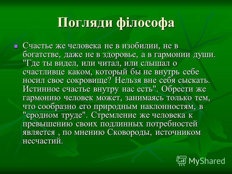 Погляди філософа Счастье же человека не в изобилии, не в богатстве, даже не в здоровье, а в гармонии души.