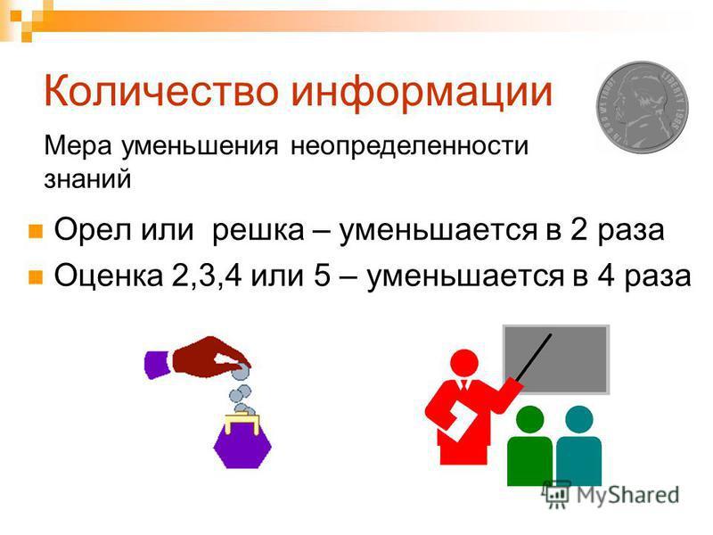Количество информации Орел или решка – уменьшается в 2 раза Оценка 2,3,4 или 5 – уменьшается в 4 раза Мера уменьшения неопределенности знаний