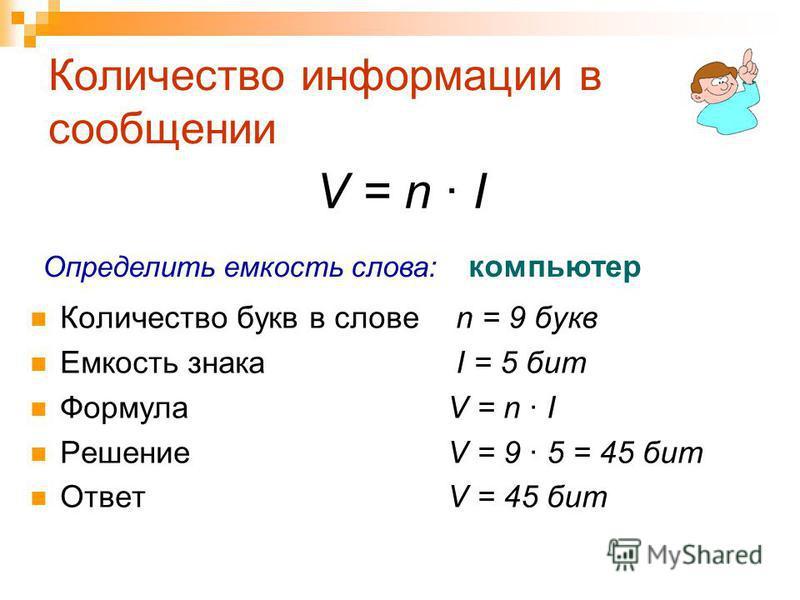 Количество информации в сообщении Количество букв в слове n = 9 букв Емкость знака I = 5 бит Формула V = n · I Решение V = 9 · 5 = 45 бит Ответ V = 45 бит V = n · I Определить емкость слова: компьютер