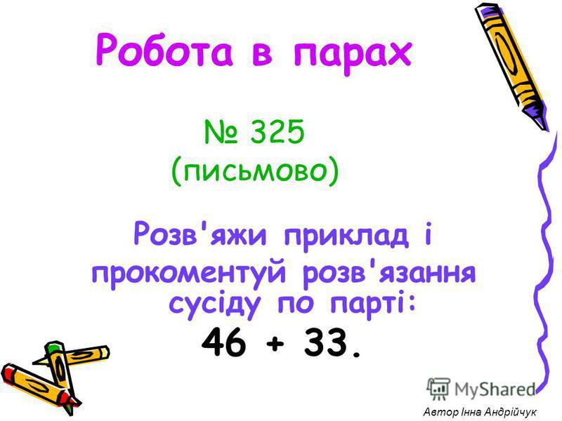 Робота в парах 325 (письмово) Розв'яжи приклад і прокоментуй розв'язання сусіду по парті: 46 + 33. Автор Інна Андрійчук