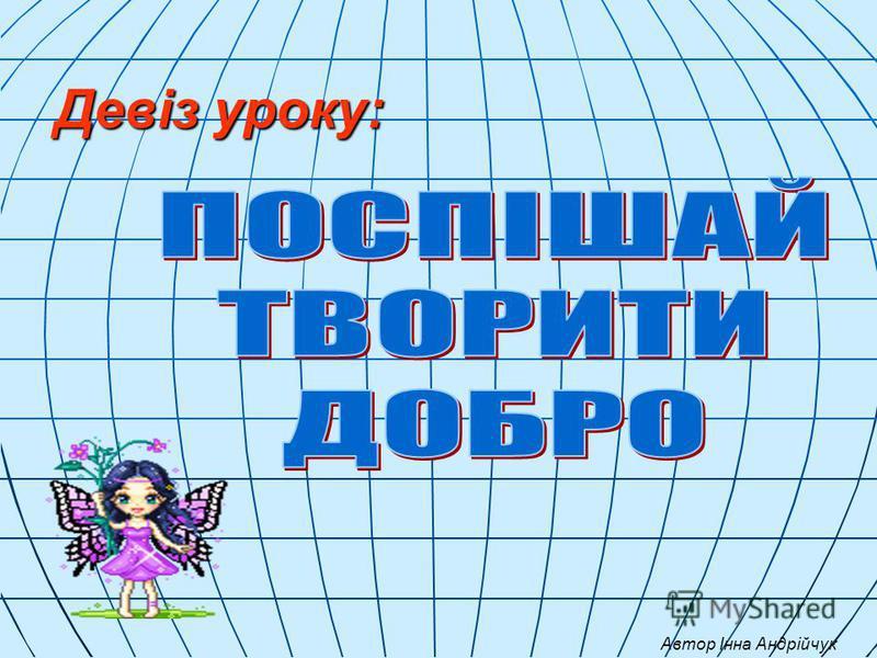 Девіз уроку: Автор Інна Андрійчук
